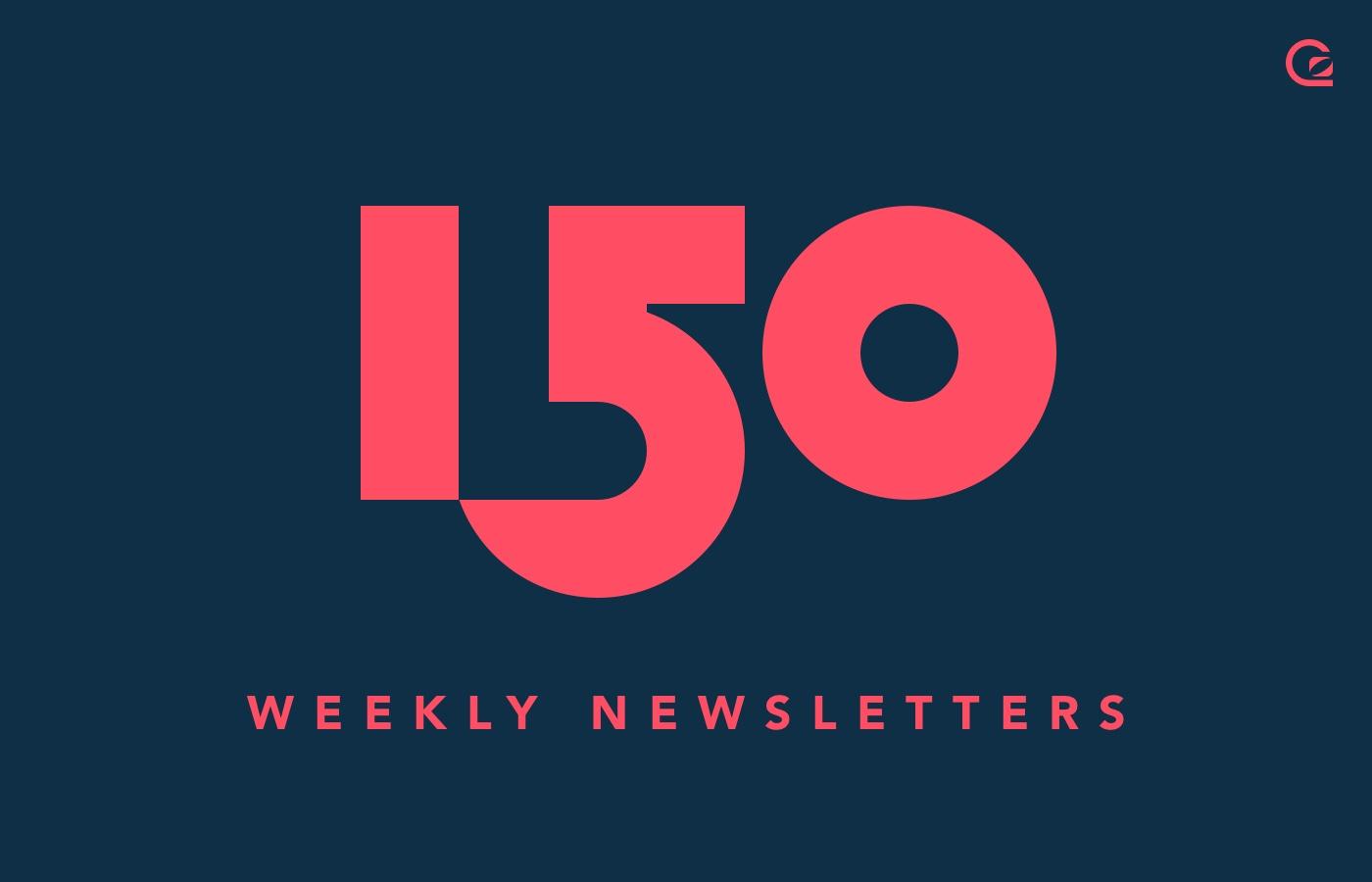 150 Weekly Newsletters